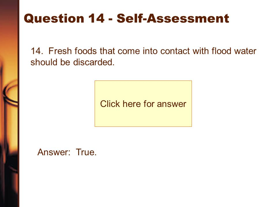 Question 14 - Self-Assessment 14. Fresh foods that come into contact with flood water should be discarded. Click here for answer Answer: True.