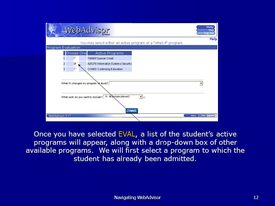Navigating WebAdvisor12 Once you have selected EVAL, a list of the student's active programs will appear, along with a drop-down box of other available programs.