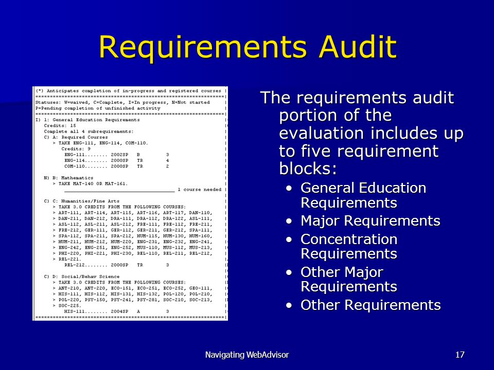 Navigating WebAdvisor17 Requirements Audit The requirements audit portion of the evaluation includes up to five requirement blocks: General Education Requirements Major Requirements Concentration Requirements Other Major Requirements Other Requirements