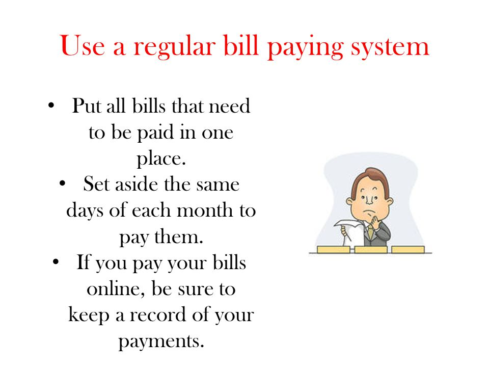 Use a regular bill paying system Put all bills that need to be paid in one place. Set aside the same days of each month to pay them. If you pay your b