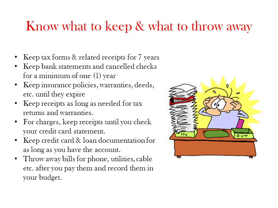 Know what to keep & what to throw away Keep tax forms & related receipts for 7 years Keep bank statements and cancelled checks for a minimum of one (1