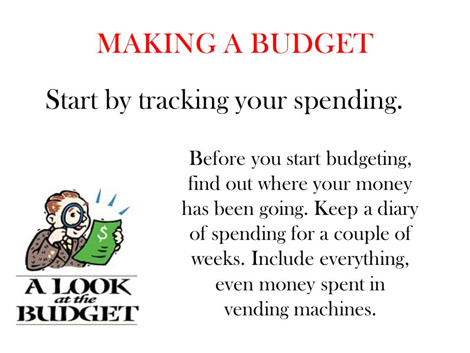 MAKING A BUDGET Start by tracking your spending. Before you start budgeting, find out where your money has been going. Keep a diary of spending for a