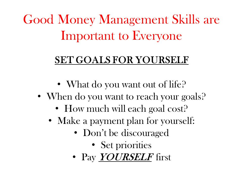 Good Money Management Skills are Important to Everyone SET GOALS FOR YOURSELF What do you want out of life? When do you want to reach your goals? How