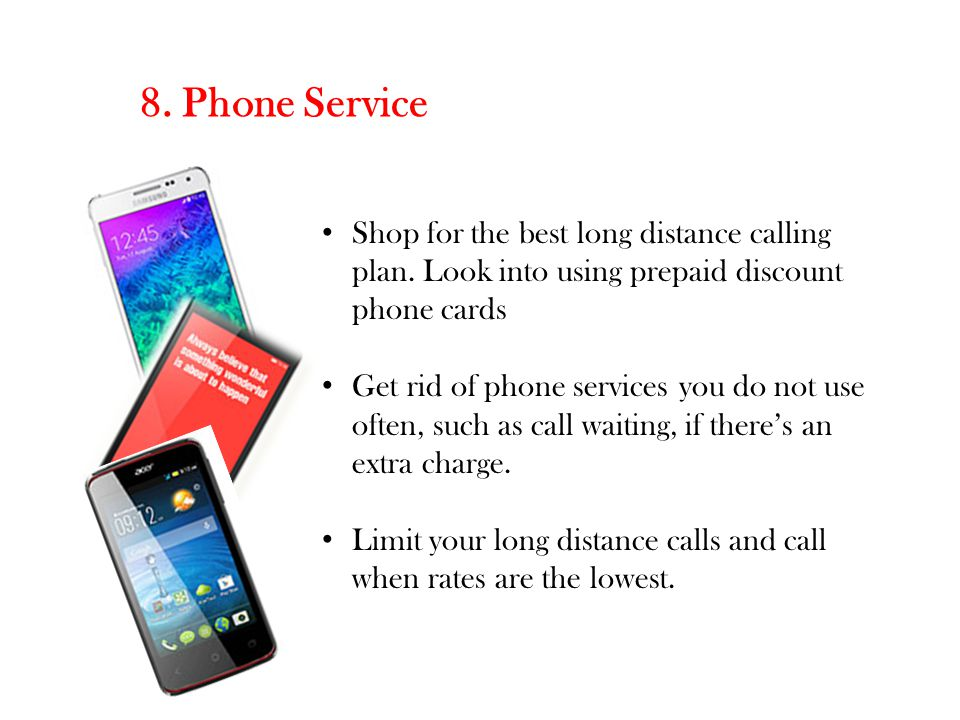 8. Phone Service Shop for the best long distance calling plan. Look into using prepaid discount phone cards Get rid of phone services you do not use o