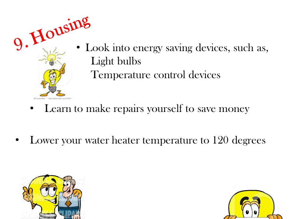9. Housing Look into energy saving devices, such as, Light bulbs Temperature control devices Learn to make repairs yourself to save money Lower your w