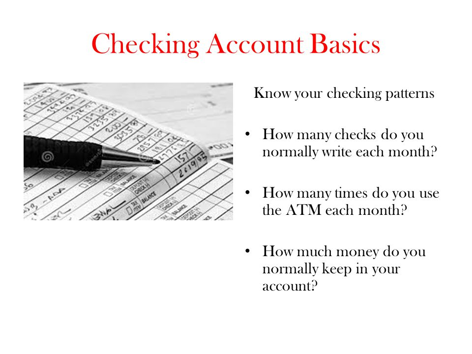 Checking Account Basics Know your checking patterns How many checks do you normally write each month? How many times do you use the ATM each month? Ho