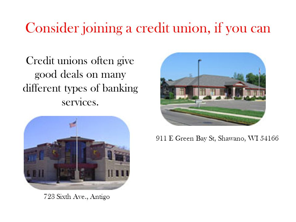 Consider joining a credit union, if you can Credit unions often give good deals on many different types of banking services. 723 Sixth Ave., Antigo 91