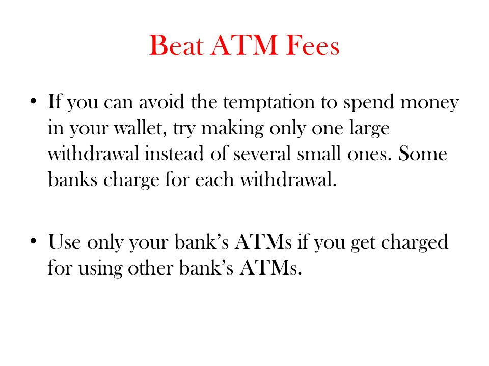 Beat ATM Fees If you can avoid the temptation to spend money in your wallet, try making only one large withdrawal instead of several small ones. Some