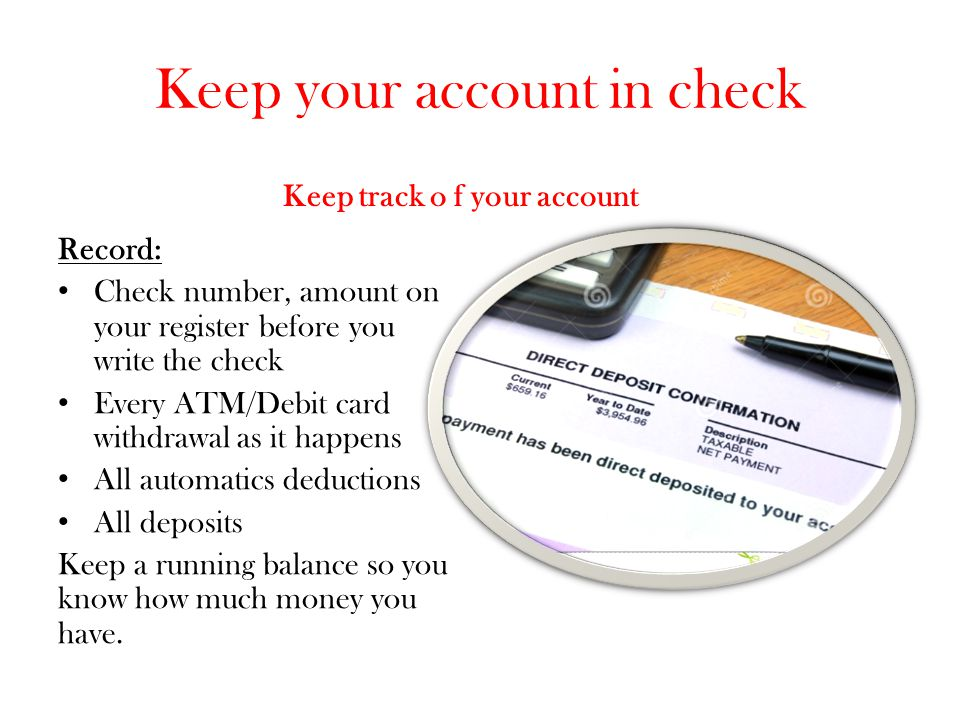 Keep your account in check Keep track o f your account Record: Check number, amount on your register before you write the check Every ATM/Debit card w