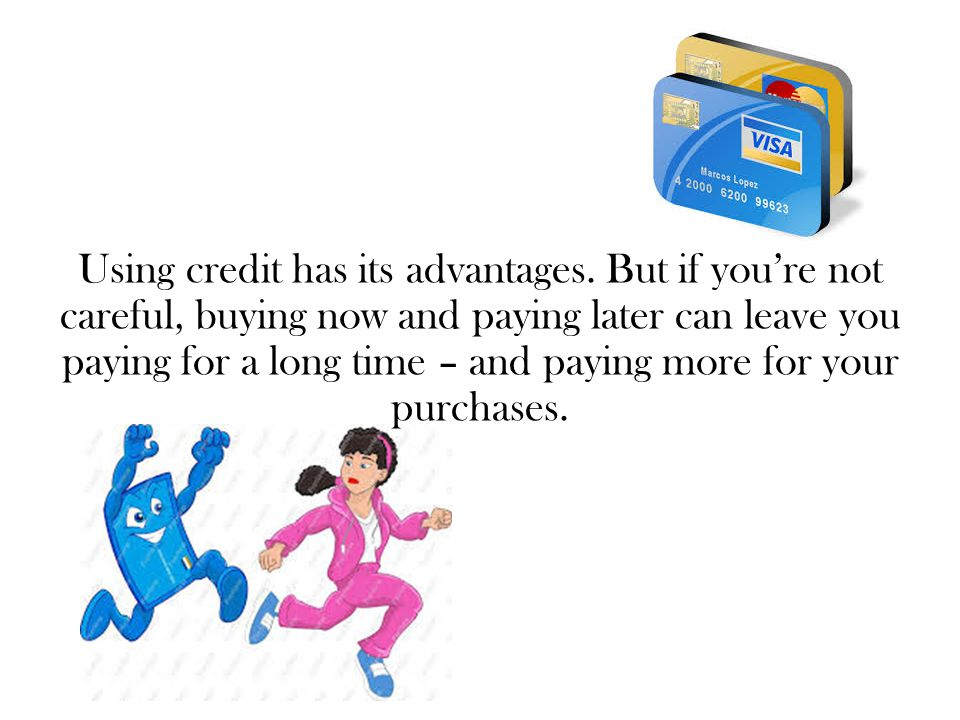 Using credit has its advantages. But if you're not careful, buying now and paying later can leave you paying for a long time – and paying more for you