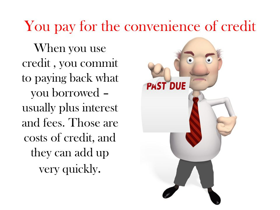 You pay for the convenience of credit When you use credit, you commit to paying back what you borrowed – usually plus interest and fees. Those are cos
