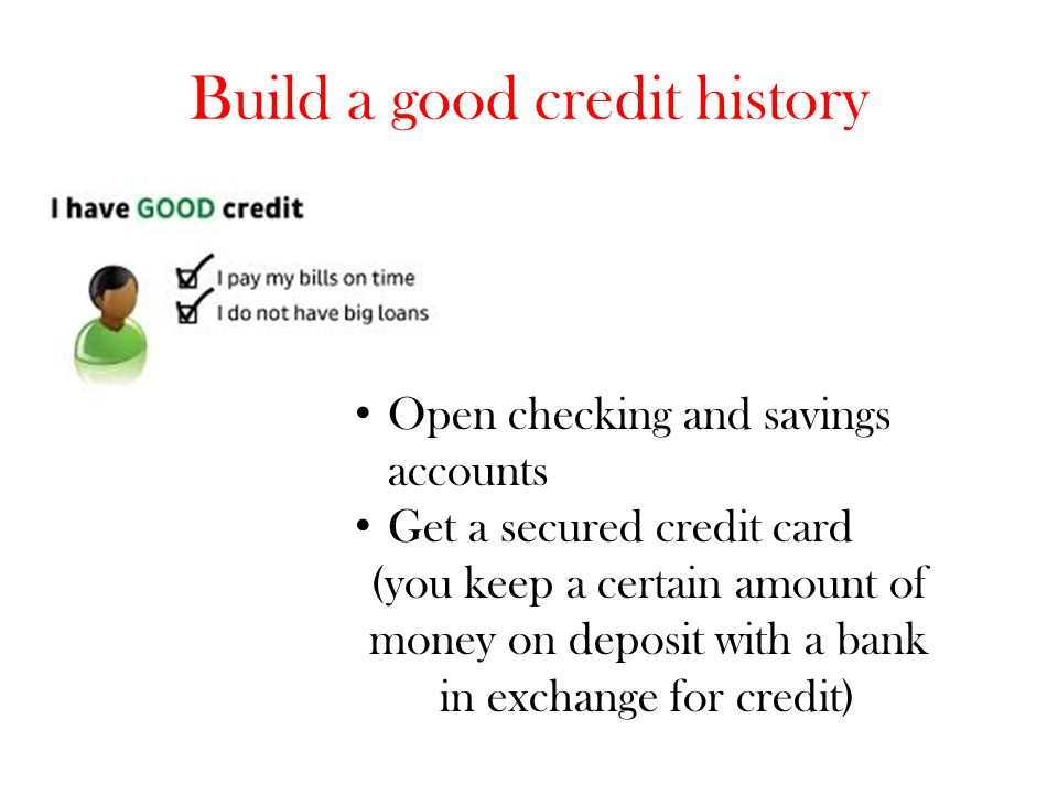 Build a good credit history Open checking and savings accounts Get a secured credit card (you keep a certain amount of money on deposit with a bank in