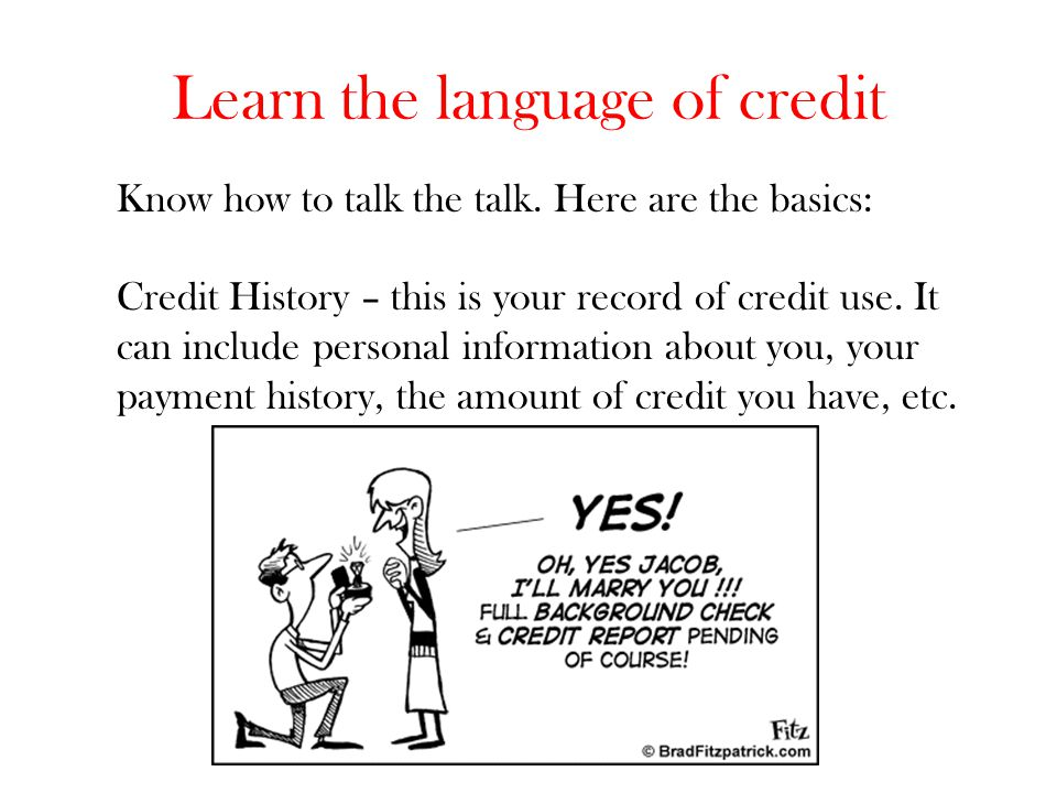 Learn the language of credit Know how to talk the talk. Here are the basics: Credit History – this is your record of credit use. It can include person