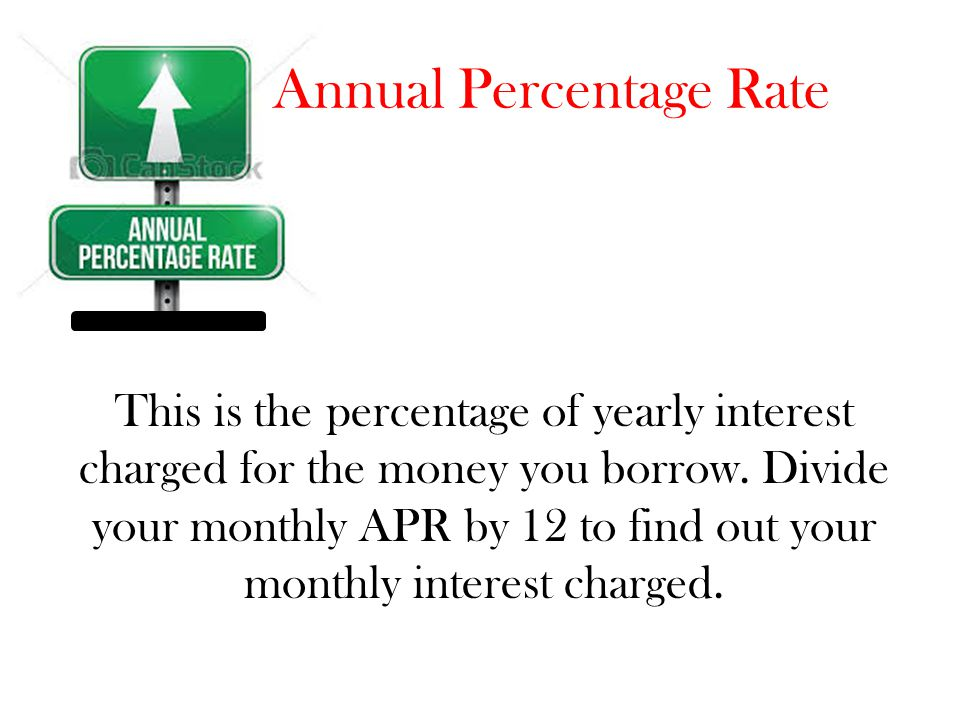 Annual Percentage Rate This is the percentage of yearly interest charged for the money you borrow. Divide your monthly APR by 12 to find out your mont