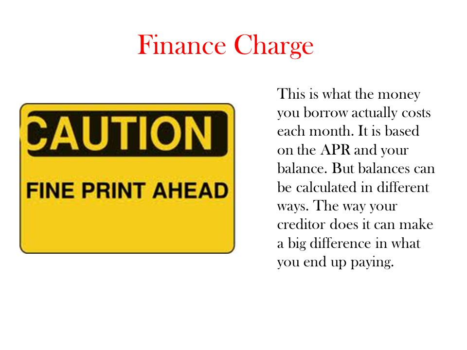 Finance Charge This is what the money you borrow actually costs each month. It is based on the APR and your balance. But balances can be calculated in