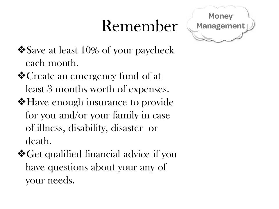 Remember  Save at least 10% of your paycheck each month.  Create an emergency fund of at least 3 months worth of expenses.  Have enough insurance t
