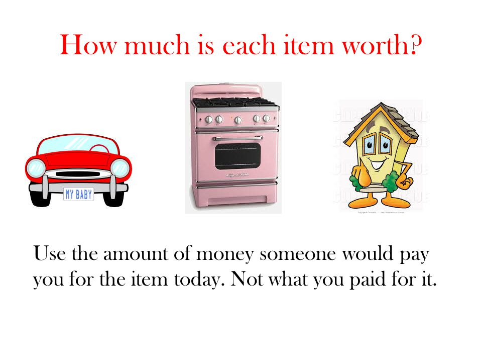 How much is each item worth? Use the amount of money someone would pay you for the item today. Not what you paid for it.