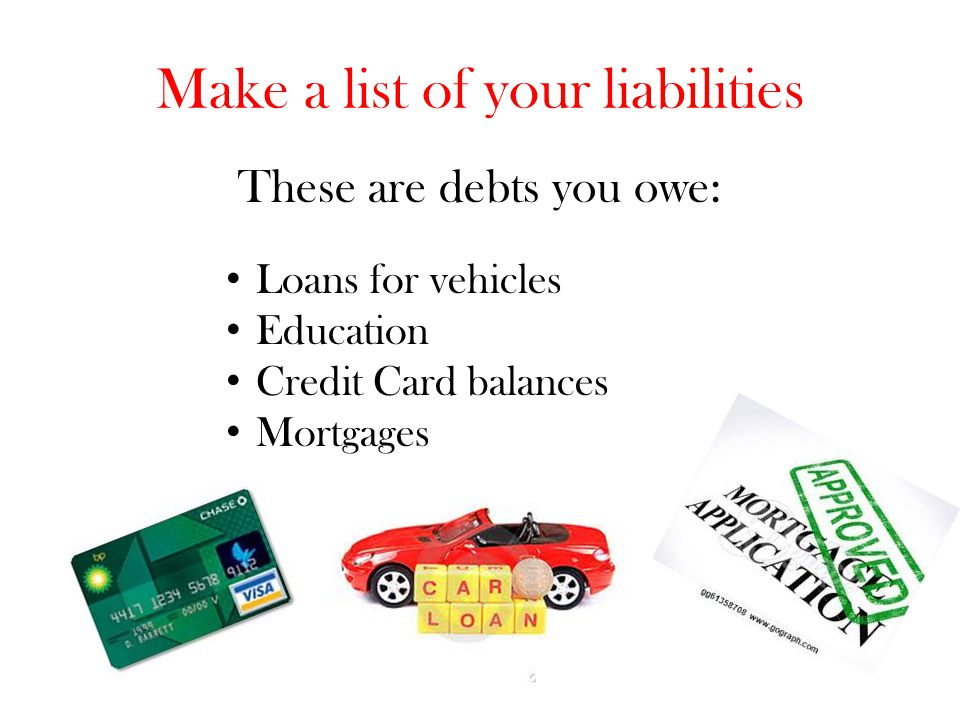Make a list of your liabilities These are debts you owe: Loans for vehicles Education Credit Card balances Mortgages