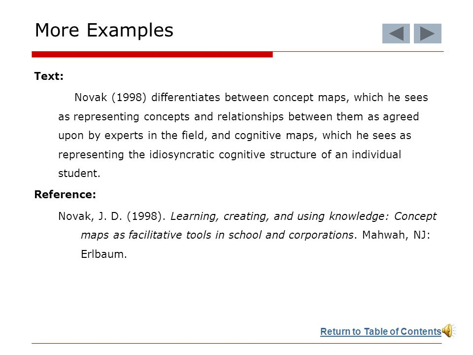 More Examples Text: Novak (1998) differentiates between concept maps, which he sees as representing concepts and relationships between them as agreed upon by experts in the field, and cognitive maps, which he sees as representing the idiosyncratic cognitive structure of an individual student.