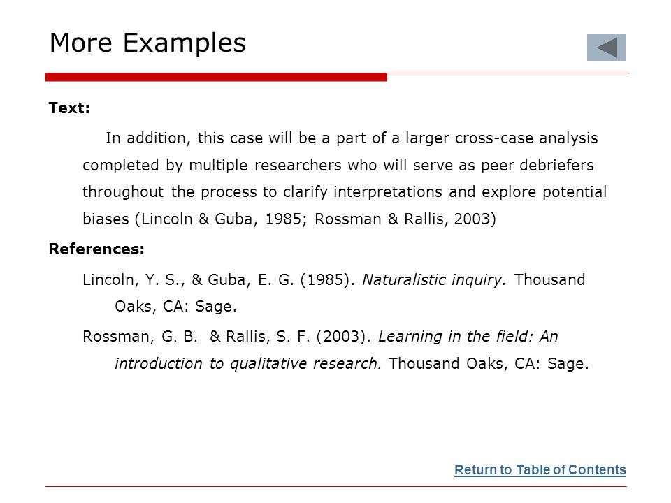 More Examples Text: In addition, this case will be a part of a larger cross-case analysis completed by multiple researchers who will serve as peer debriefers throughout the process to clarify interpretations and explore potential biases (Lincoln & Guba, 1985; Rossman & Rallis, 2003) References: Lincoln, Y.