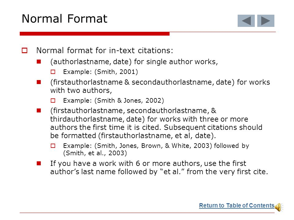  Normal format for in-text citations: (authorlastname, date) for single author works,  Example: (Smith, 2001) (firstauthorlastname & secondauthorlastname, date) for works with two authors,  Example: (Smith & Jones, 2002) (firstauthorlastname, secondauthorlastname, & thirdauthorlastname, date) for works with three or more authors the first time it is cited.