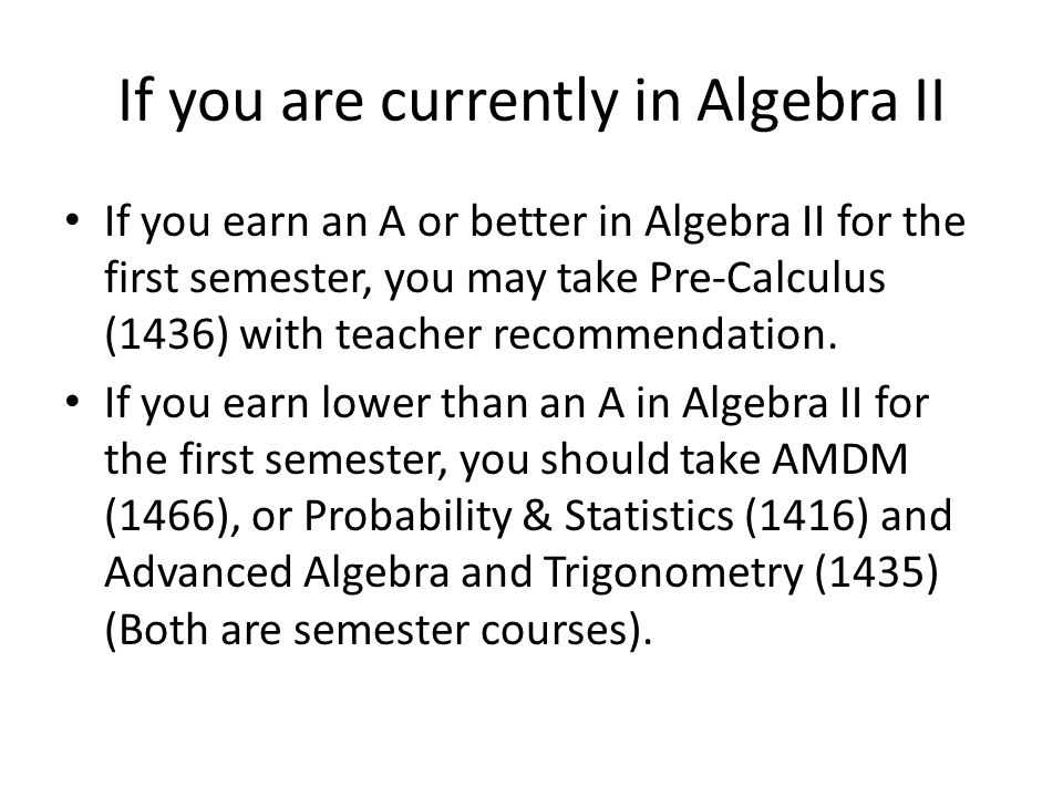 If you are currently in Algebra II If you earn an A or better in Algebra II for the first semester, you may take Pre-Calculus (1436) with teacher recommendation.