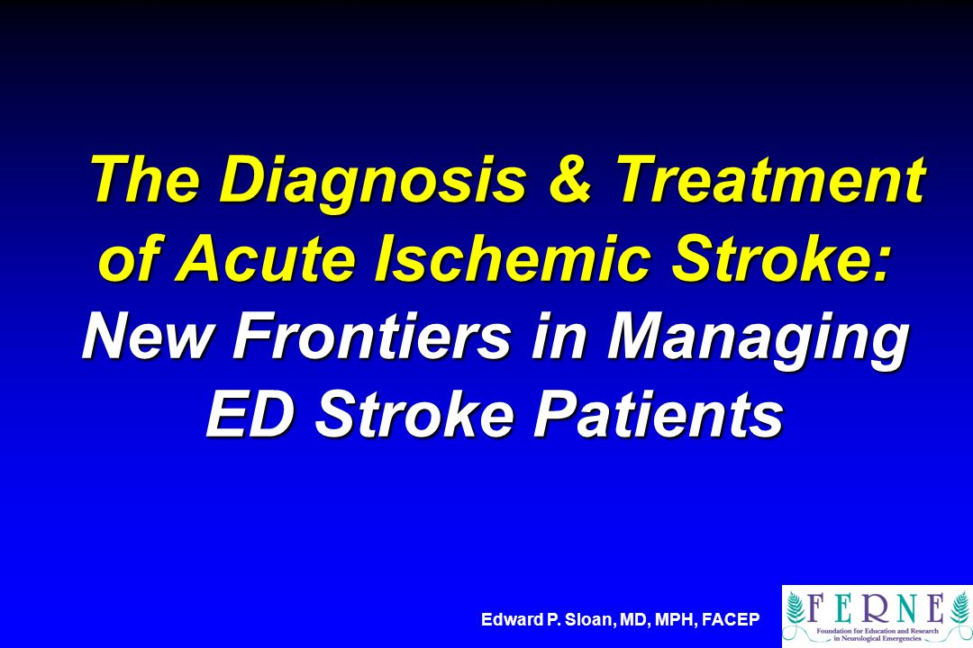 The Diagnosis & Treatment of Acute Ischemic Stroke: New Frontiers in Managing ED Stroke Patients The Diagnosis & Treatment of Acute Ischemic Stroke: N