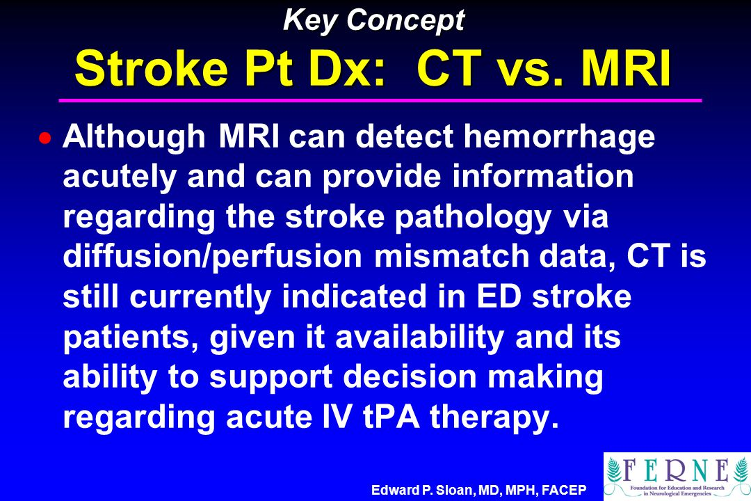 Edward P. Sloan, MD, MPH, FACEP Key Concept Stroke Pt Dx: CT vs. MRI  Although MRI can detect hemorrhage acutely and can provide information regardin