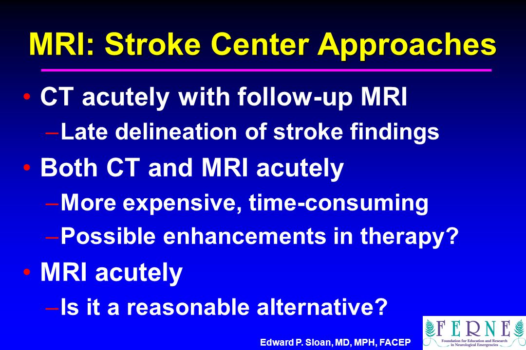 Edward P. Sloan, MD, MPH, FACEP MRI: Stroke Center Approaches CT acutely with follow-up MRI –Late delineation of stroke findings Both CT and MRI acute