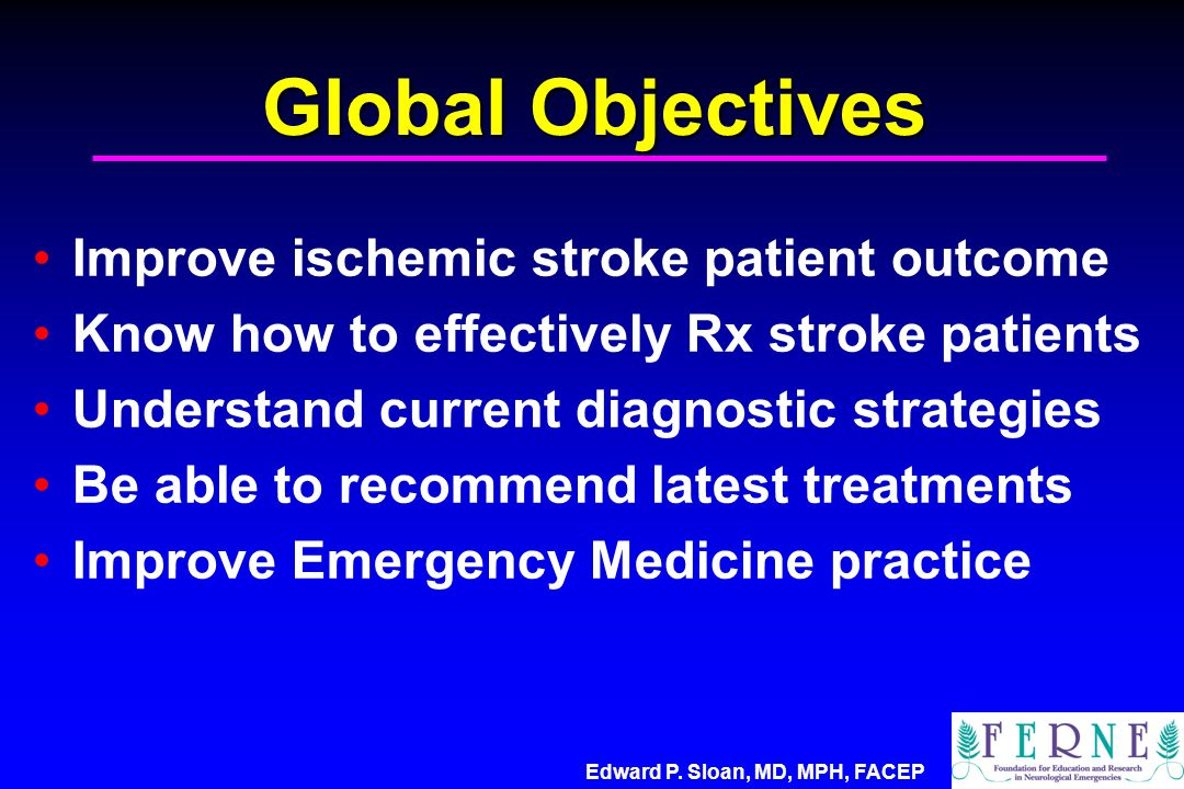Global Objectives Improve ischemic stroke patient outcome Know how to effectively Rx stroke patients Understand current diagnostic strategies Be able
