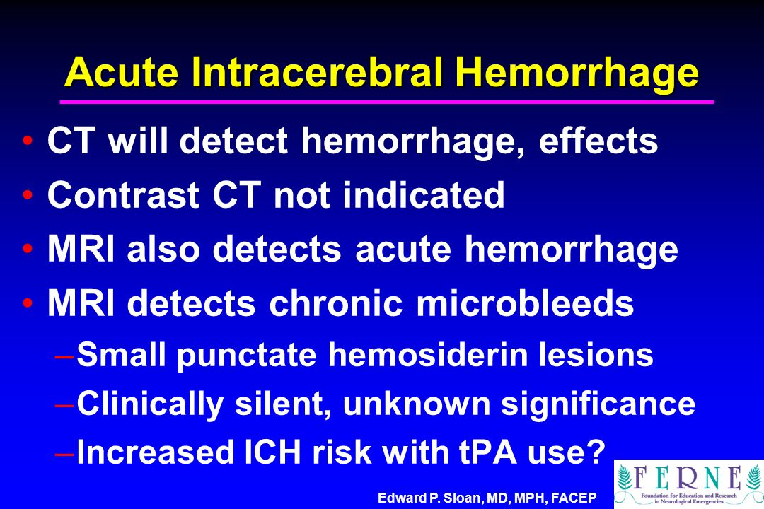Edward P. Sloan, MD, MPH, FACEP Acute Intracerebral Hemorrhage CT will detect hemorrhage, effects Contrast CT not indicated MRI also detects acute hem