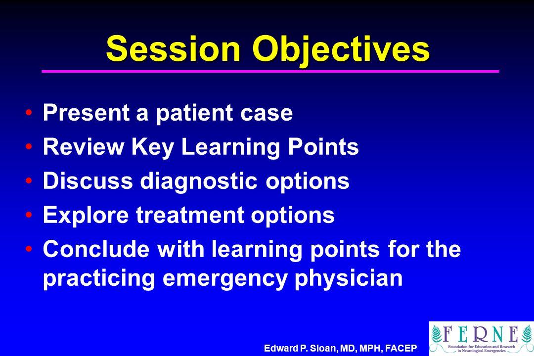 Edward P. Sloan, MD, MPH, FACEP Session Objectives Present a patient case Review Key Learning Points Discuss diagnostic options Explore treatment opti