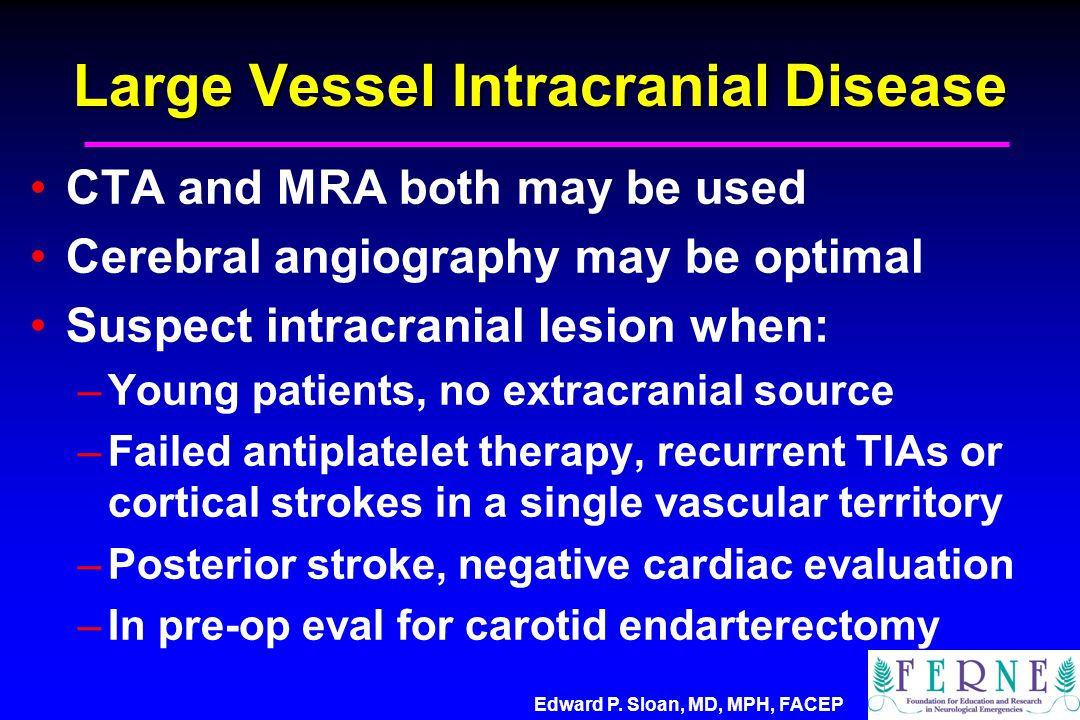 Edward P. Sloan, MD, MPH, FACEP Large Vessel Intracranial Disease CTA and MRA both may be used Cerebral angiography may be optimal Suspect intracrania