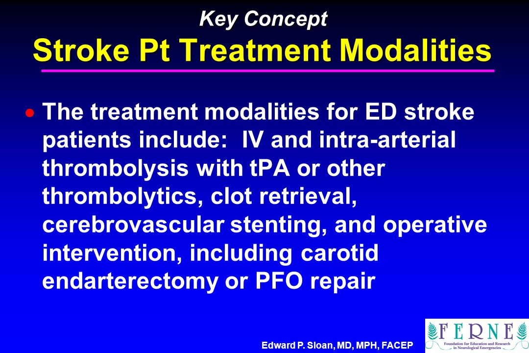 Edward P. Sloan, MD, MPH, FACEP Key Concept Stroke Pt Treatment Modalities  The treatment modalities for ED stroke patients include: IV and intra-art