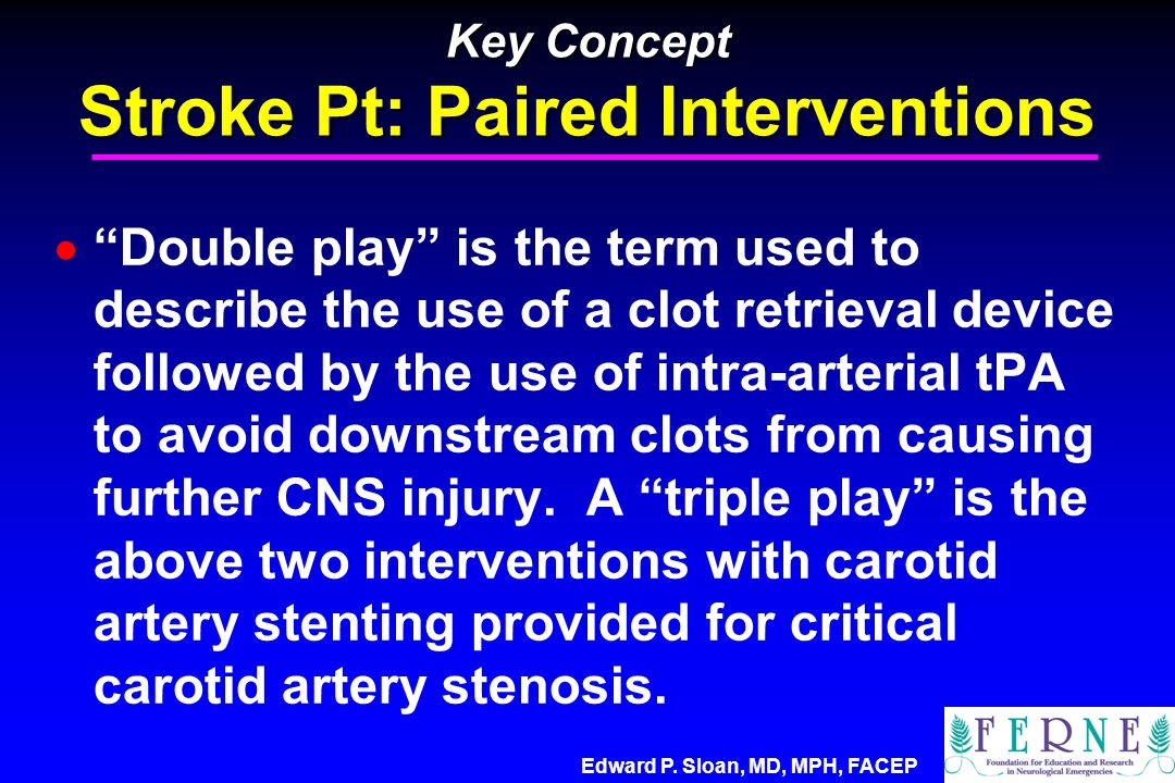 """Edward P. Sloan, MD, MPH, FACEP Key Concept Stroke Pt: Paired Interventions  """"Double play"""" is the term used to describe the use of a clot retrieval d"""