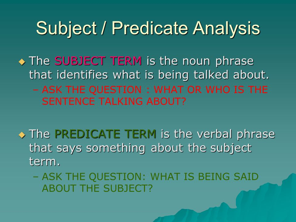 Subject / Predicate Analysis  The SUBJECT TERM is the noun phrase that identifies what is being talked about.