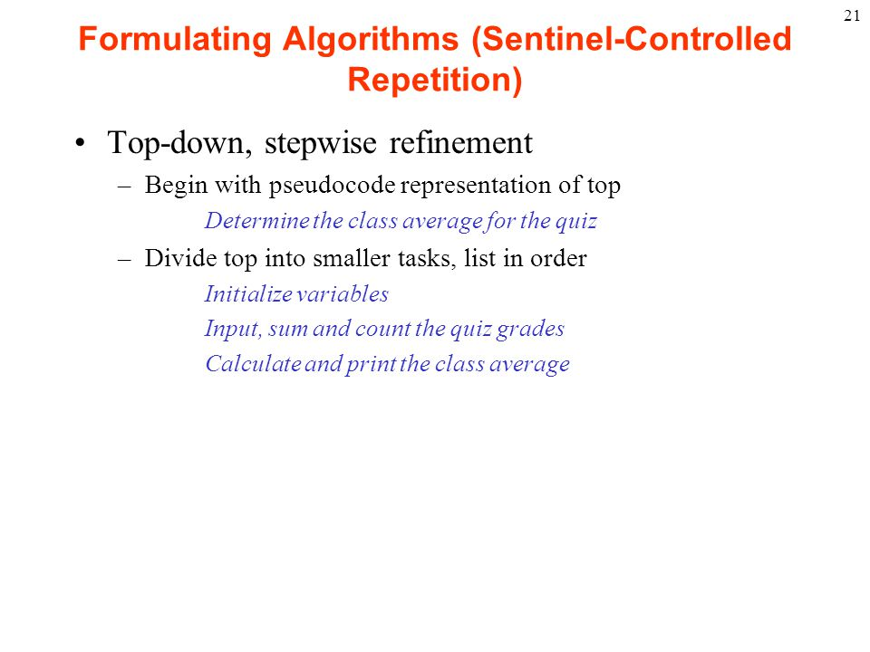 21 Formulating Algorithms (Sentinel-Controlled Repetition) Top-down, stepwise refinement –Begin with pseudocode representation of top Determine the cl