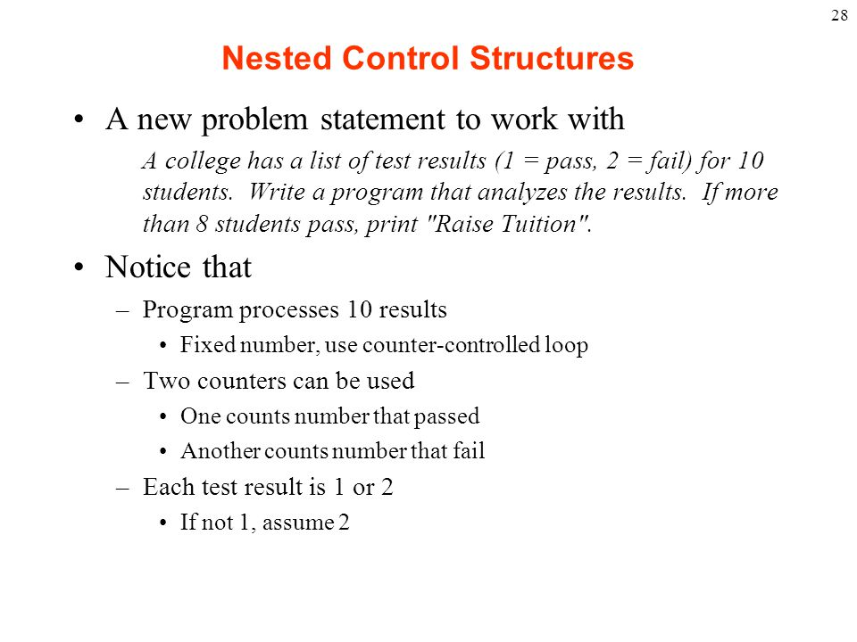28 Nested Control Structures A new problem statement to work with A college has a list of test results (1 = pass, 2 = fail) for 10 students. Write a p