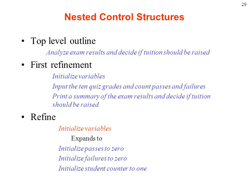 29 Nested Control Structures Top level outline Analyze exam results and decide if tuition should be raised First refinement Initialize variables Input