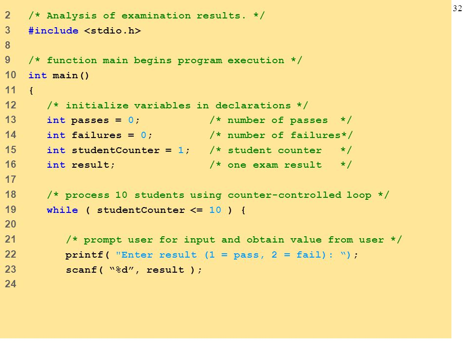 32 2 /* Analysis of examination results. */ 3 #include 8 9 /* function main begins program execution */ 10 int main() 11 { 12 /* initialize variables