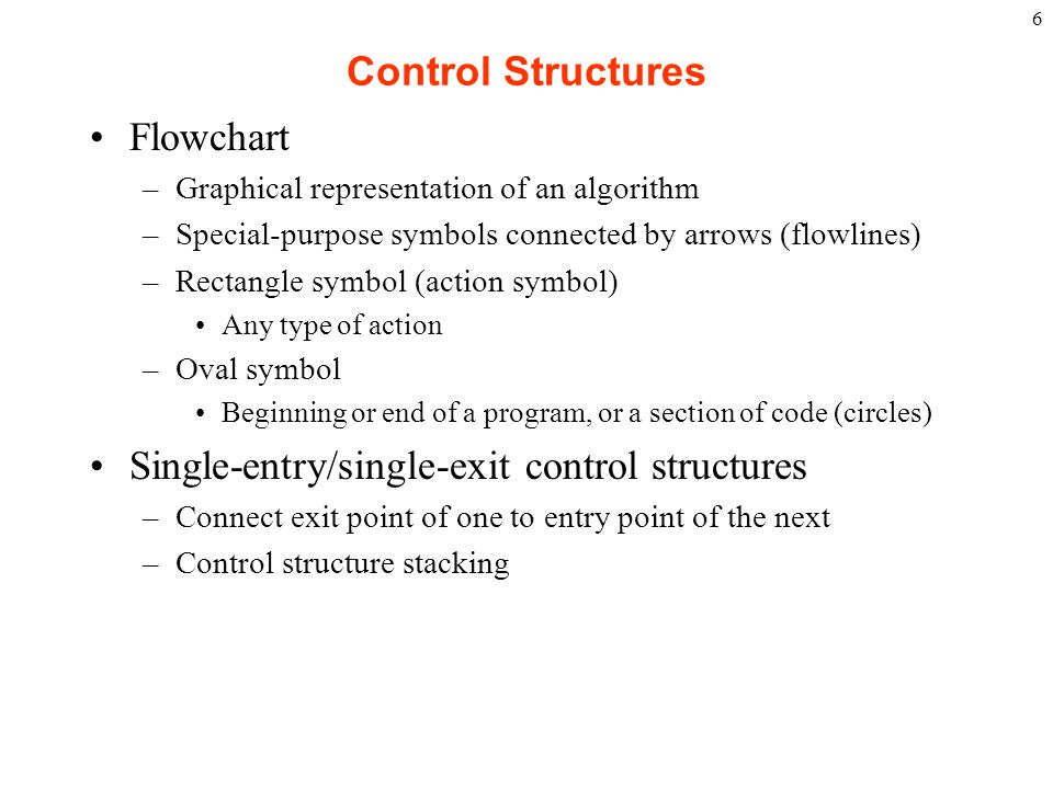 6 Control Structures Flowchart –Graphical representation of an algorithm –Special-purpose symbols connected by arrows (flowlines) –Rectangle symbol (a