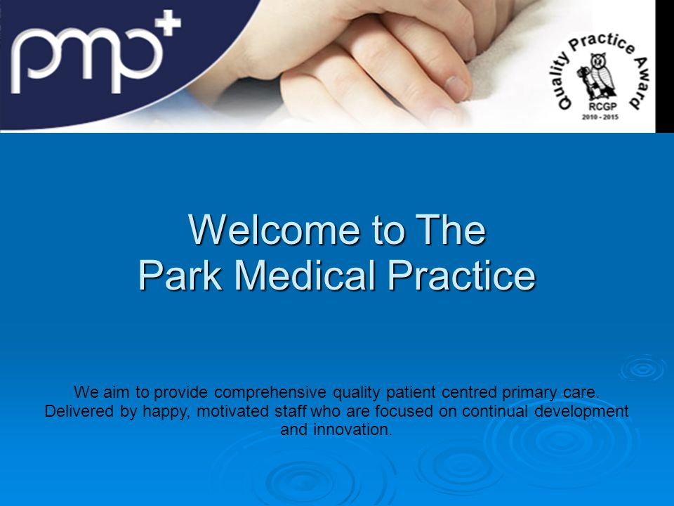 Welcome to The Park Medical Practice We aim to provide comprehensive quality patient centred primary care.