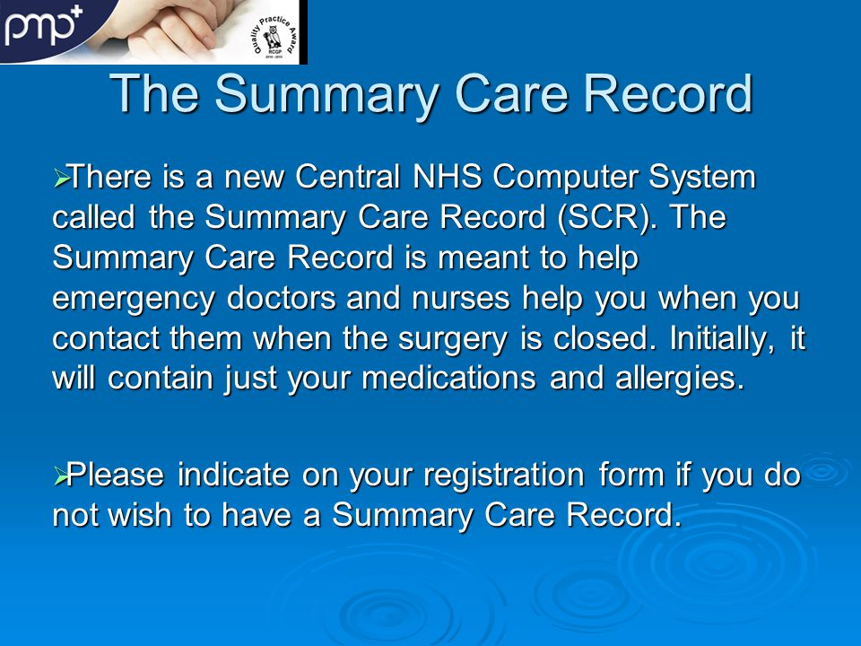 The Summary Care Record  There is a new Central NHS Computer System called the Summary Care Record (SCR).