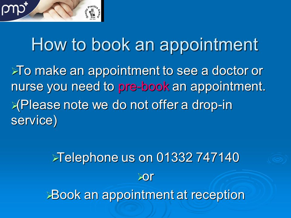 How to book an appointment  To make an appointment to see a doctor or nurse you need to pre-book an appointment.