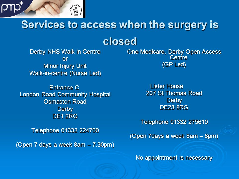 Services to access when the surgery is closed Derby NHS Walk in Centre or Minor Injury Unit Walk-in-centre (Nurse Led) Entrance C Entrance C London Road Community Hospital Osmaston Road Derby DE1 2RG Telephone 01332 224700 (Open 7 days a week 8am – 7.30pm) One Medicare, Derby Open Access Centre (GP Led) Lister House 207 St Thomas Road Derby DE23 8RG Telephone 01332 275610 (Open 7days a week 8am – 8pm) No appointment is necessary