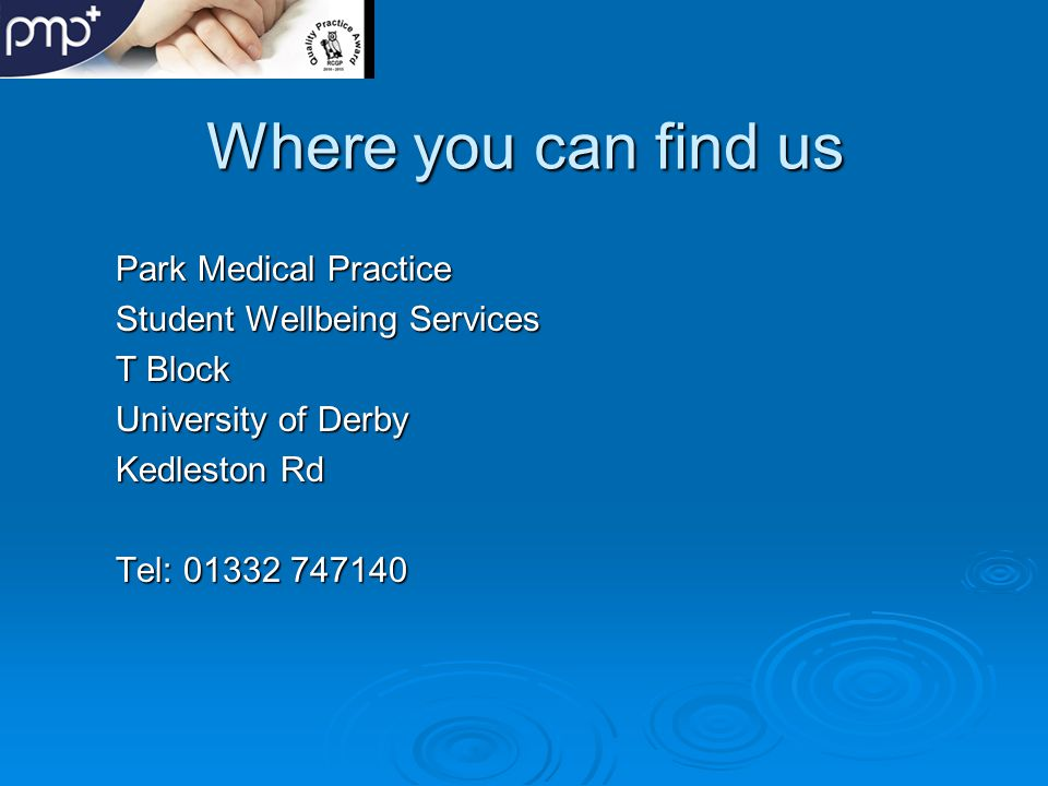  Thank you for your attention, if you require any more information about Park Medical Practice and the services we offer, please contact reception on 01332 747140  or  visit our website at www.parkmedical.org.uk, where you can send us your comments or suggestions.