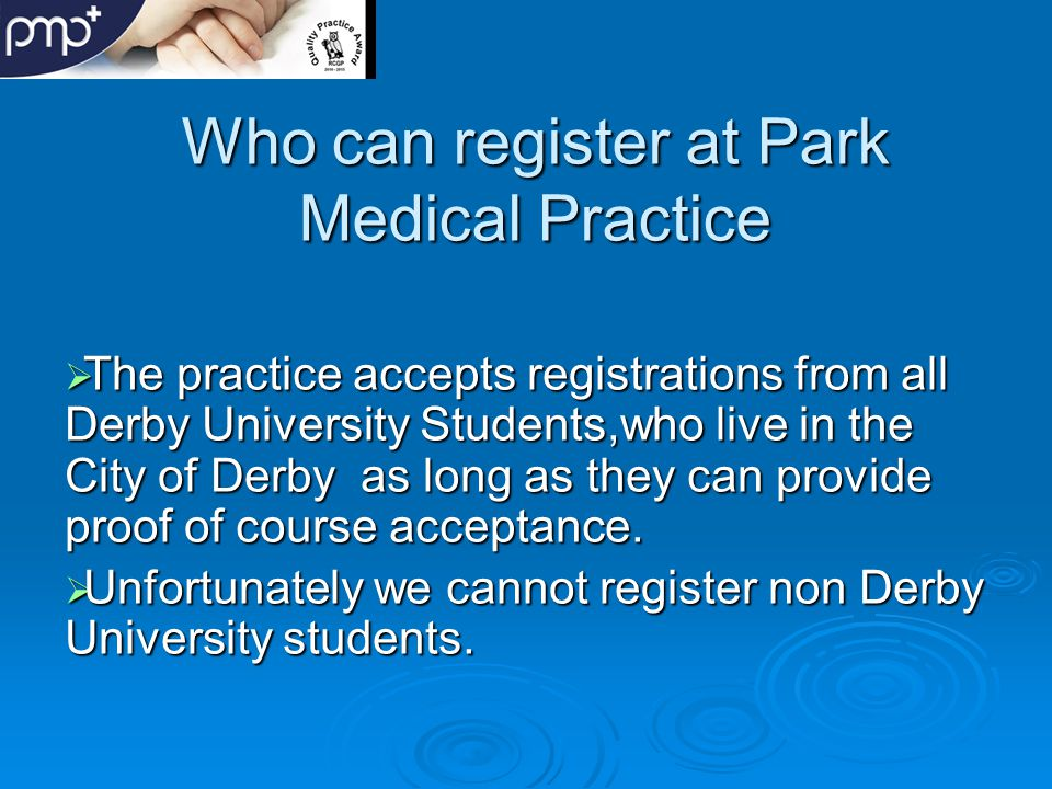 Who can register at Park Medical Practice  The practice accepts registrations from all Derby University Students,who live in the City of Derby as long as they can provide proof of course acceptance.