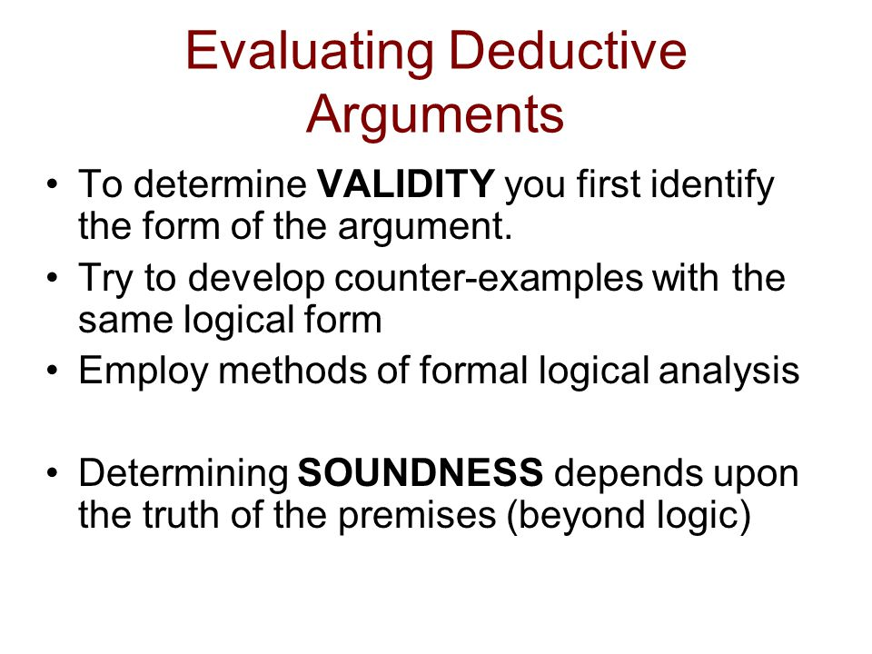 Evaluating Deductive Arguments To determine VALIDITY you first identify the form of the argument.