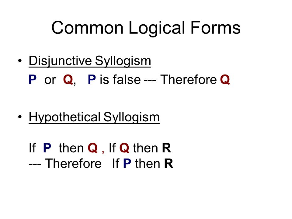 Common Logical Forms Disjunctive Syllogism P or Q, P is false --- Therefore Q Hypothetical Syllogism If P then Q, If Q then R --- Therefore If P then R