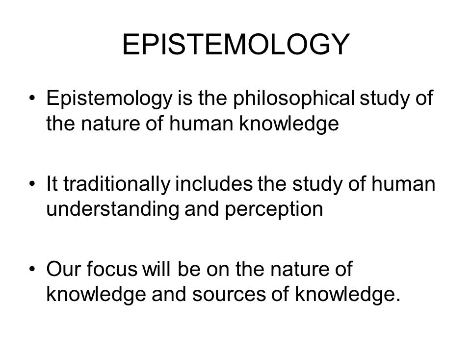 EPISTEMOLOGY Epistemology is the philosophical study of the nature of human knowledge It traditionally includes the study of human understanding and perception Our focus will be on the nature of knowledge and sources of knowledge.